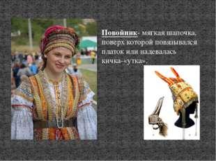 Повойник- мягкая шапочка, поверх которой повязывался платок или надевалась ки