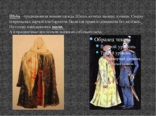 Шуба –традиционная зимняя одежда. Шилсь из меха лисицы, куницы. Сверху покры