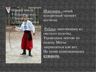Шаровары- самый колоритный элемент костюма. Рубаха- выполнялась из светлого п