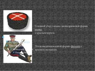 Головной убор у казака- цилиндрической формы шапка с красным верхом. После в