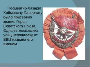 Посмертно Лазарю Хаймовичу Папернику было присвоено звание Героя Советского