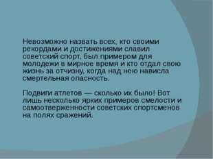 Невозможно назвать всех, кто своими рекордами и достижениями славил советски