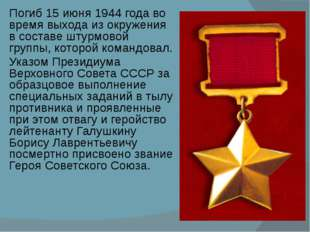 Погиб 15 июня 1944 года во время выхода из окружения в составе штурмовой груп