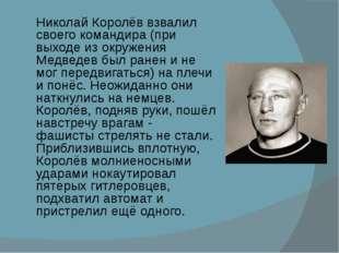 Николай Королёв взвалил своего командира (при выходе из окружения Медведев бы