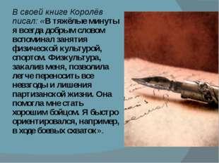 В своей книге Королёв писал: «В тяжёлые минуты я всегда добрым словом вспомин