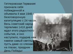 Гитлеровская Германия признала себя побежденной и объявила 8 мая 1945г. безо