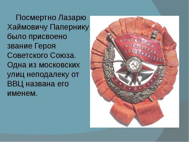 Посмертно Лазарю Хаймовичу Папернику было присвоено звание Героя Советского...