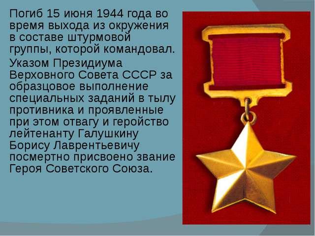 Погиб 15 июня 1944 года во время выхода из окружения в составе штурмовой груп...