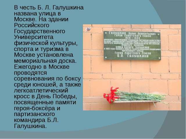 В честь Б.Л.Галушкина названа улица в Москве. На здании Российского Государ...