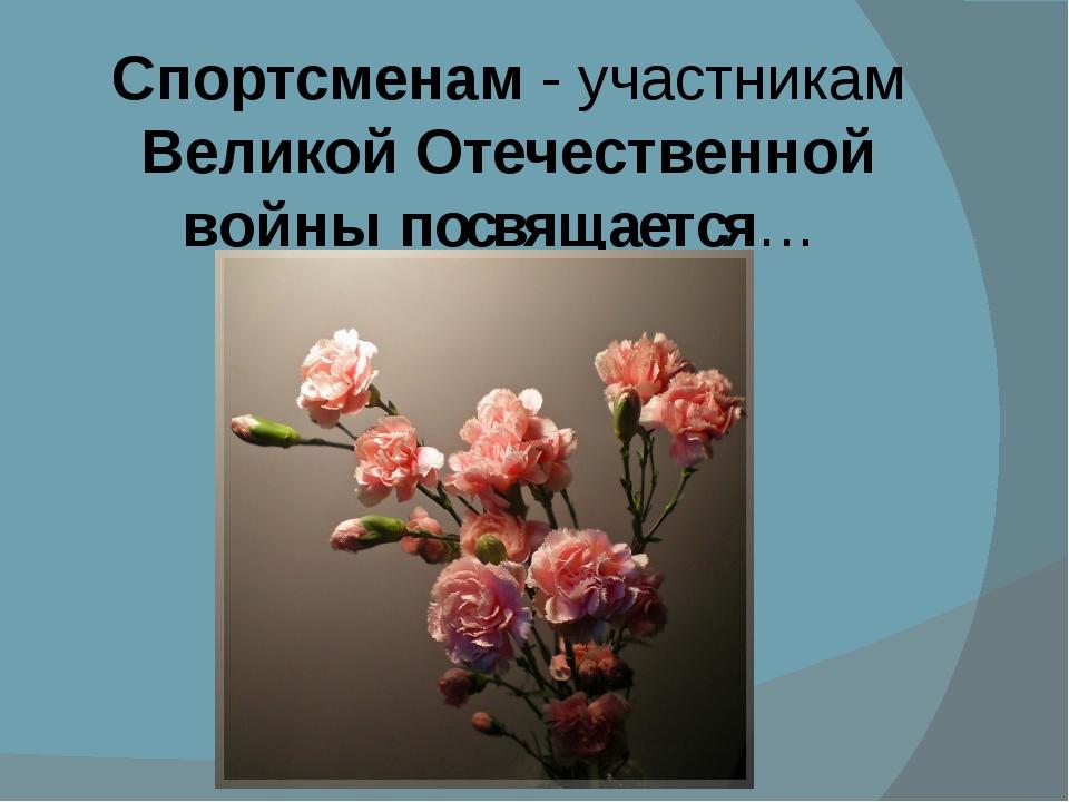 Спортсменам - участникам Великой Отечественной войны посвящается…