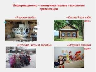 Информационно – коммуникативные технологии презентации «Русская изба» «Как на