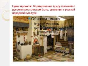 Цель проекта: Формирование представлений о русском крестьянском быте, уважени