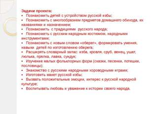 Задачи проекта: • Познакомить детей с устройством русской избы; • Познакомить