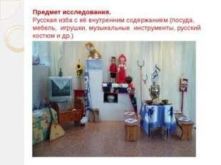 Предмет исследования. Русская изба с её внутренним содержанием (посуда, мебел