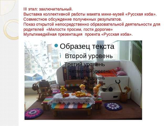 III этап: заключительный. Выставка коллективной работы макета мини-музей «Рус...