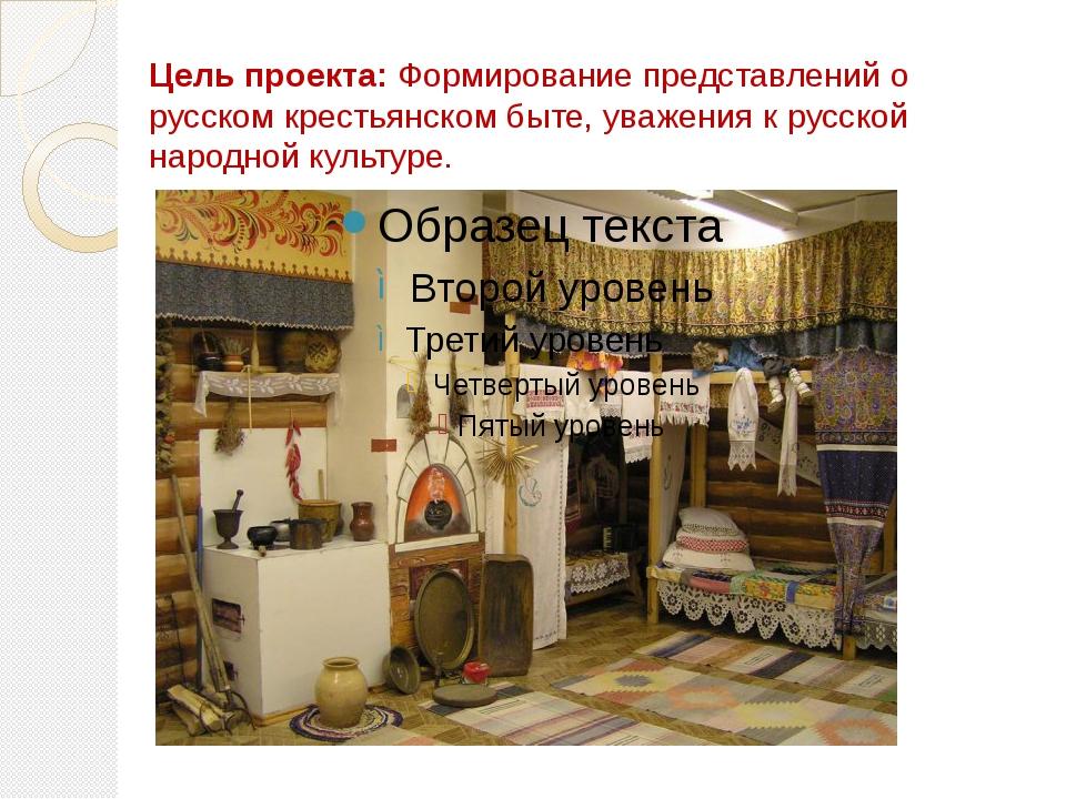 Цель проекта: Формирование представлений о русском крестьянском быте, уважени...