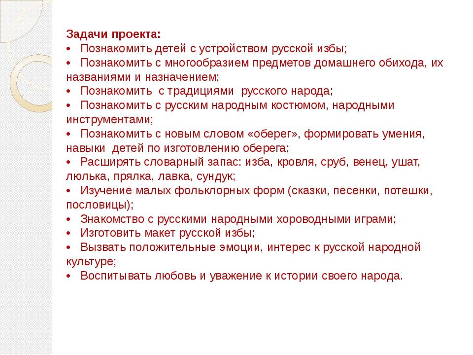 Задачи проекта: • Познакомить детей с устройством русской избы; • Познакомить...