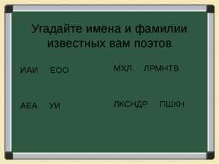 Угадайте имена и фамилии известных вам поэтов ИАИ ЕОО АЕА УИ МХЛ ЛРМНТВ ЛКСНД