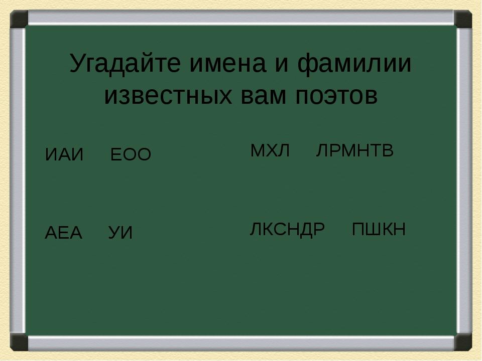 Угадайте имена и фамилии известных вам поэтов ИАИ ЕОО АЕА УИ МХЛ ЛРМНТВ ЛКСНД...