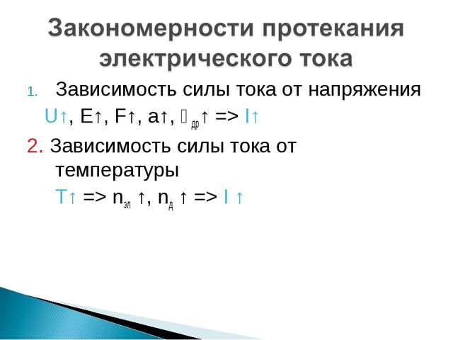 Зависимость силы тока от напряжения U↑, E↑, F↑, a↑, ϑдр↑ => I↑ 2. Зависимость...