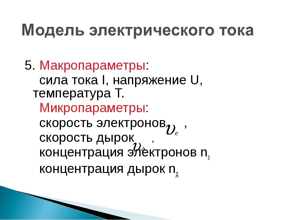 5. Макропараметры: сила тока I, напряжение U, температура Т. Микропараметры:...