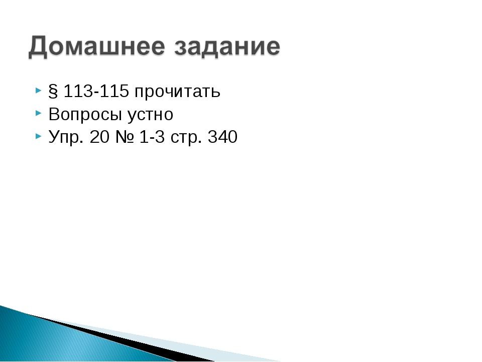 § 113-115 прочитать Вопросы устно Упр. 20 № 1-3 стр. 340
