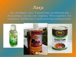 Лаки - это растворы смол в различных растворителях – высыхающих маслах или сп