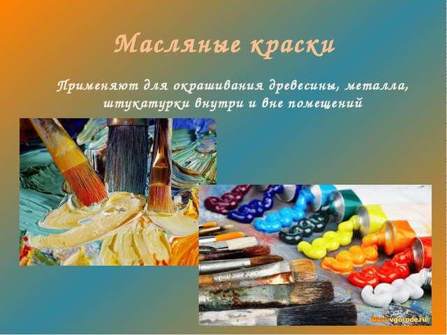 Масляные краски Применяют для окрашивания древесины, металла, штукатурки внут...