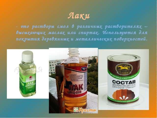 Лаки - это растворы смол в различных растворителях – высыхающих маслах или сп...