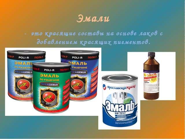 Эмали - это красящие составы на основе лаков с добавлением красящих пигментов.