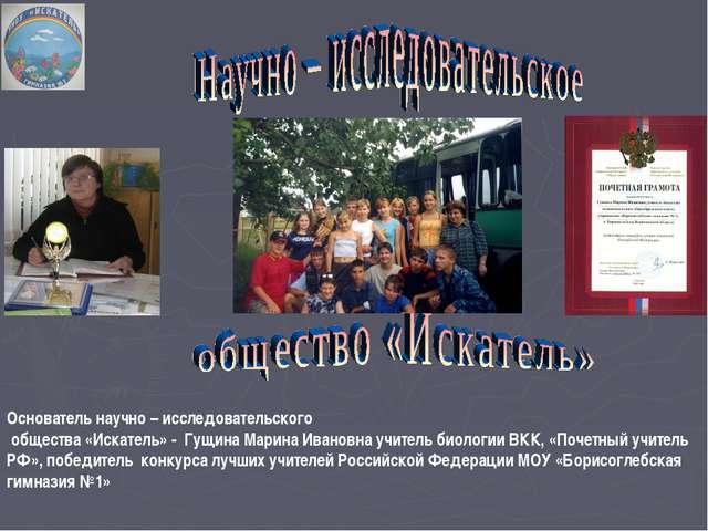 Основатель научно – исследовательского общества «Искатель» - Гущина Марина Ив...