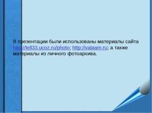 В презентации были использованы материалы сайта http://lell33.ucoz.ru/photo;