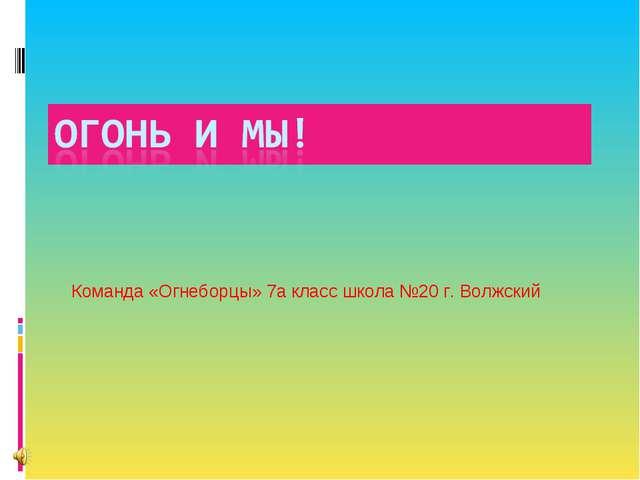 Команда «Огнеборцы» 7а класс школа №20 г. Волжский