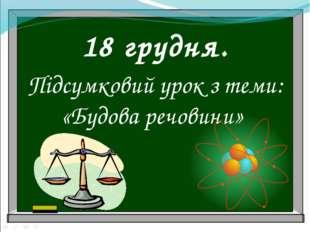 18 грудня. Підсумковий урок з теми: «Будова речовини»