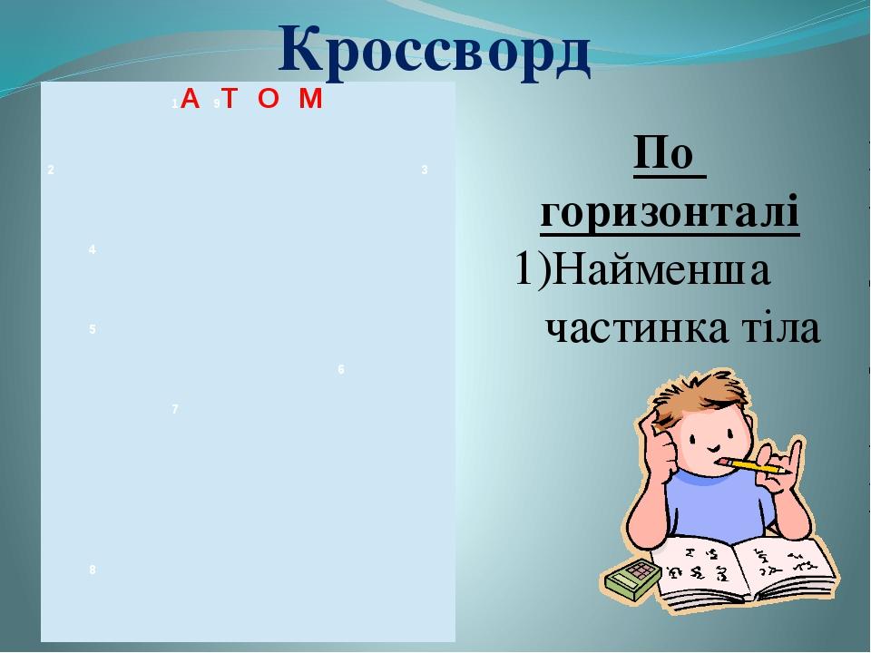 Кроссворд По горизонталі Найменша частинка тіла 1А 9Т О М 2 3 4 5 6 7 8