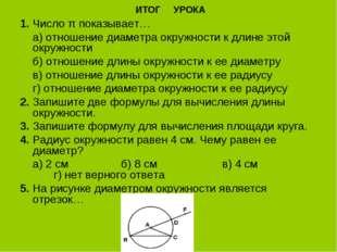 ИТОГ УРОКА 1.Число π показывает… а) отношение диаметра окружности к длине