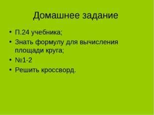 Домашнее задание П.24 учебника; Знать формулу для вычисления площади круга; №