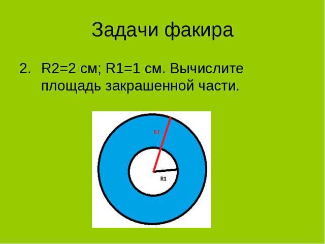 Задачи факира R2=2 см; R1=1 см. Вычислите площадь закрашенной части.