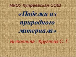 «Поделки из природного материала» МКОУ Купреевская СОШ Выполнила : Круглова С