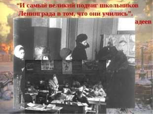 """""""И самый великий подвиг школьников Ленинграда в том, что они учились"""". А.Фад"""