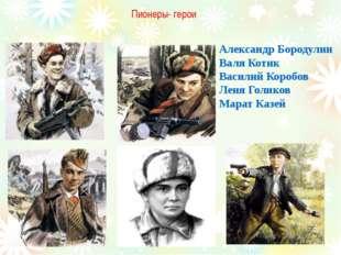 Пионеры- герои Александр Бородулин Валя Котик Василий Коробов Леня Голиков Ма