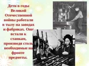 Дети в годы Великой Отечественной войны работали в тылу на заводах и фабриках