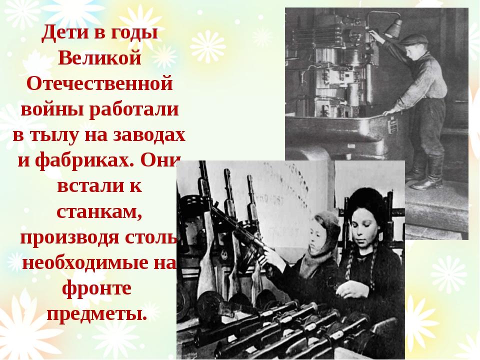 Дети в годы Великой Отечественной войны работали в тылу на заводах и фабриках...