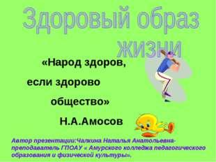 «Народ здоров, если здорово общество» Н.А.Амосов Автор презентации:Чалкина Н