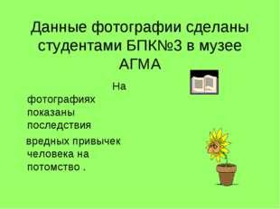 Данные фотографии сделаны студентами БПК№3 в музее АГМА На фотографиях показ
