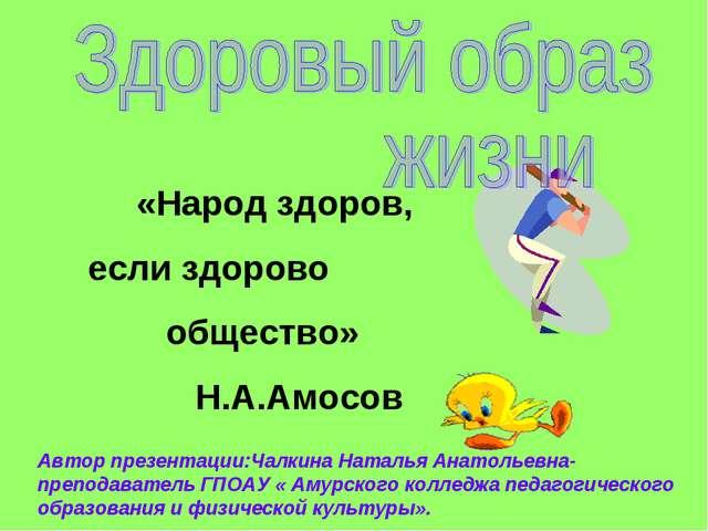 «Народ здоров, если здорово общество» Н.А.Амосов Автор презентации:Чалкина Н...