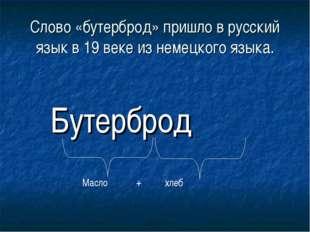 Слово «бутерброд» пришло в русский язык в 19 веке из немецкого языка. Бутербр
