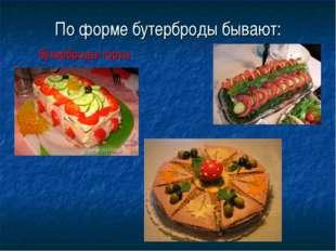 По форме бутерброды бывают: бутерброды-торты