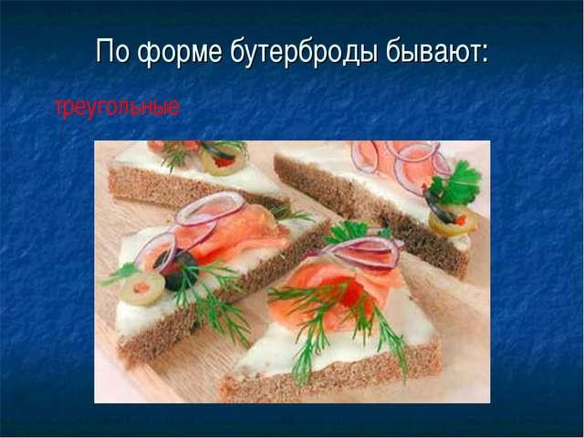 По форме бутерброды бывают: треугольные