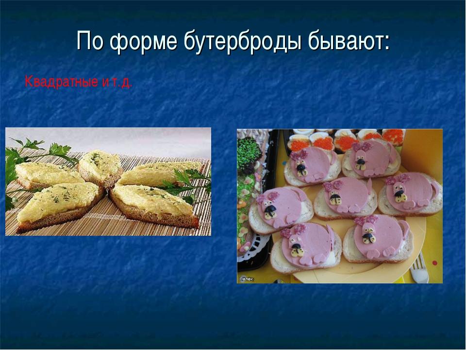 По форме бутерброды бывают: Квадратные и т.д.